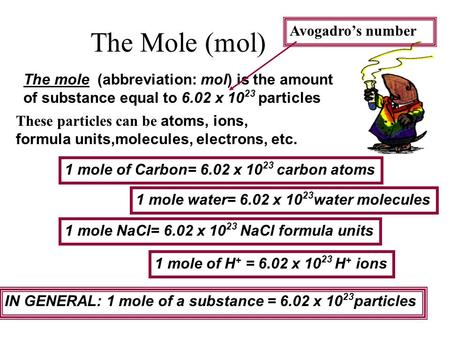 The mole (abbreviation: mol) is the amount of substance equal to 6.02 x 10 23 particles These particles can be atoms, ions, formula units,molecules, electrons,