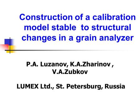 Construction of a calibration model stable to structural changes in a grain analyzer P.A. Luzanov, K.A.Zharinov, V.A.Zubkov LUMEX Ltd., St. Petersburg,