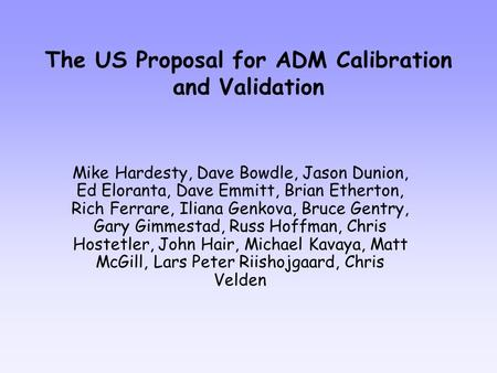The US Proposal for ADM Calibration and Validation Mike Hardesty, Dave Bowdle, Jason Dunion, Ed Eloranta, Dave Emmitt, Brian Etherton, Rich Ferrare, Iliana.