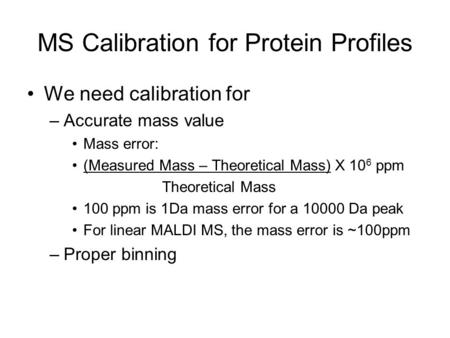 MS Calibration for Protein Profiles We need calibration for –Accurate mass value Mass error: (Measured Mass – Theoretical Mass) X 10 6 ppm Theoretical.