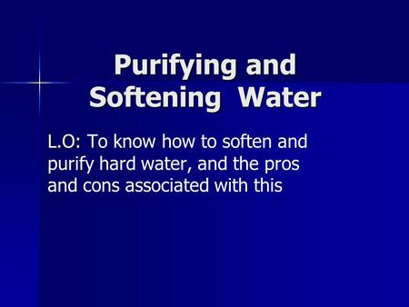 Purifying and Softening Water L.O: L.O: To know how to soften and purify hard water, and the pros and cons associated with this.