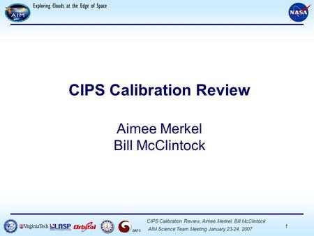 CDE CDR, September 14, 2004 Your Position, Your Name 1 GATS AIM Science Team Meeting January 23-24, 2007 CIPS Calibration Review, Aimee Merkel, Bill McClintock.