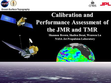 Ocean Surface Topography Calibration and Performance Assessment of the JMR and TMR Shannon Brown, Shailen Desai, Wenwen Lu NASA Jet Propulsion Laboratory.