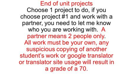 End of unit projects Choose 1 project to do, if you choose project #1 and work with a partner, you need to let me know who you are working with. A partner.