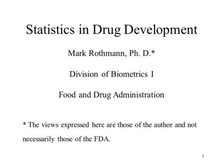 1 Statistics in Drug Development Mark Rothmann, Ph. D.* Division of Biometrics I Food and Drug Administration * The views expressed here are those of the.