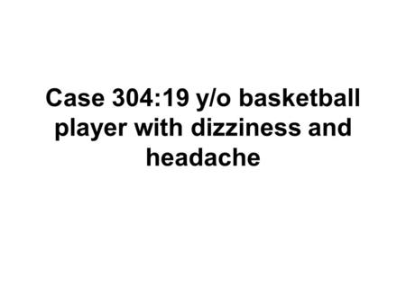 Case 304:19 y/o basketball player with dizziness and headache.