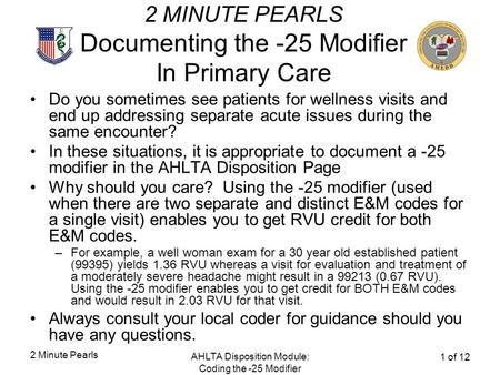 2 Minute Pearls AHLTA Disposition Module: Coding the -25 Modifier 1 of 12 2 MINUTE PEARLS Documenting the -25 Modifier In Primary Care Do you sometimes.