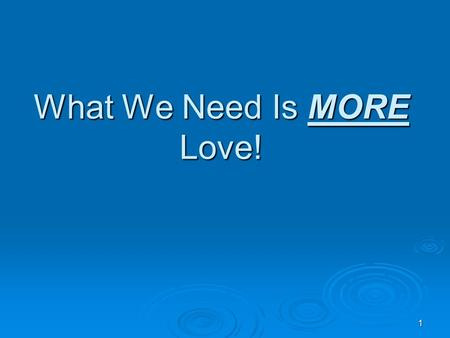 "1 What We Need Is MORE Love!. 2 In a Previous Lesson  ""What We Need is Less Love!"" Less love for… Less love for… SELF!SELF! MONEY!MONEY! THE PLEASURES."
