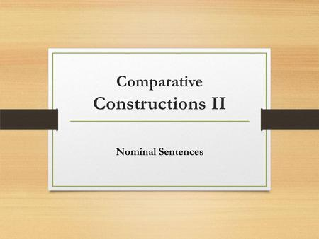 Comparative Constructions II Nominal Sentences. Nominal sentences are sentences that have a linking verb (or copula) between the subject and the compliment.