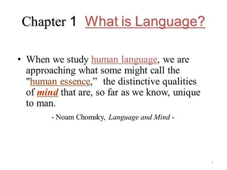 "Chapter 1 What is Language? When we study human language, we are approaching what some might call the human essence,"" the distinctive qualities of mind."