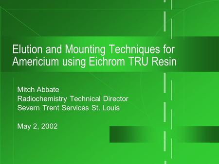 Elution and Mounting Techniques for Americium using Eichrom TRU Resin Mitch Abbate Radiochemistry Technical Director Severn Trent Services St. Louis May.