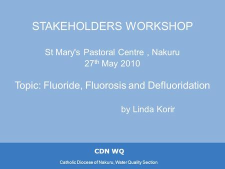 CDN WQ Catholic Diocese of Nakuru, Water Quality Section STAKEHOLDERS WORKSHOP St Mary's Pastoral Centre, Nakuru 27 th May 2010 Topic: Fluoride, Fluorosis.