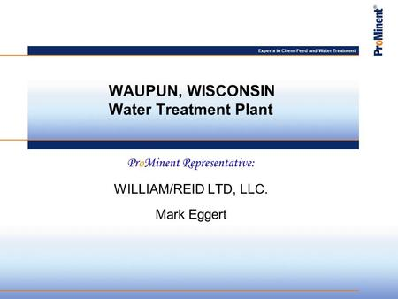 Experts in Chem-Feed and Water Treatment ProMinent Representative: WILLIAM/REID LTD, LLC. Mark Eggert WAUPUN, WISCONSIN Water Treatment Plant.