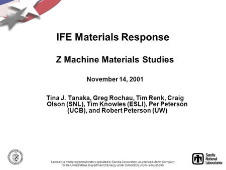 Z Machine Materials Studies November 14, 2001 Tina J. Tanaka, Greg Rochau, Tim Renk, Craig Olson (SNL), Tim Knowles (ESLI), Per Peterson (UCB), and Robert.