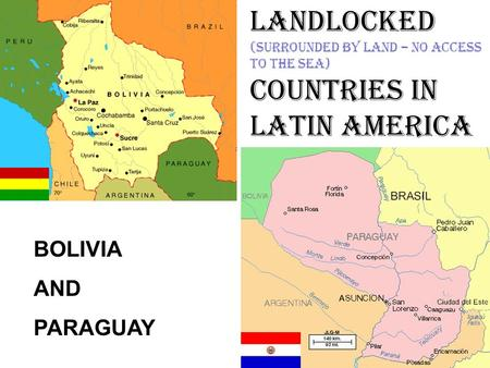 LANDLOCKED (surrounded by land – no access to the sea) COUNTRIES IN LATIN AMERICA BOLIVIA AND PARAGUAY.