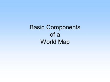 Basic Components of a World Map. Compass Rose Compass rose tells direction on a map. 1. Cardinal Directions NnorthS south E eastW west 2. Intermediate.