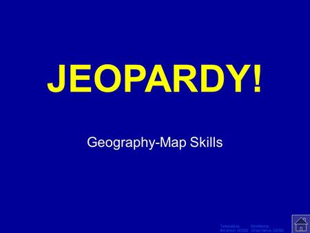 Template by Modified by Bill Arcuri, WCSD Chad Vance, CCISD Click Once to Begin JEOPARDY! Geography-Map Skills.