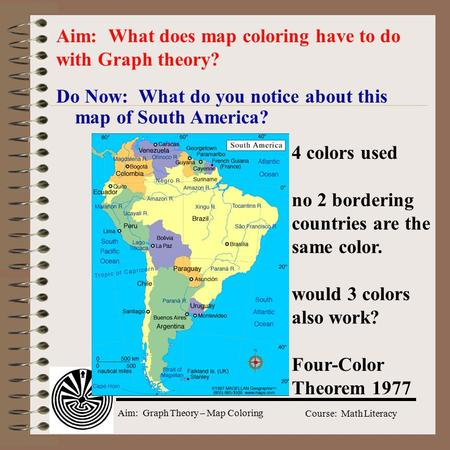 Aim: Graph Theory – Map Coloring Course: Math Literacy Do Now: What do you notice about this map of South America? Aim: What does map coloring have to.