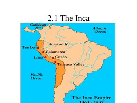 2.1 The Inca. Inca Settled along the pacific coast of South America: parts of Colombia, Peru, Chile, Bolivia, Argentina and Ecuador Empire at its peak.