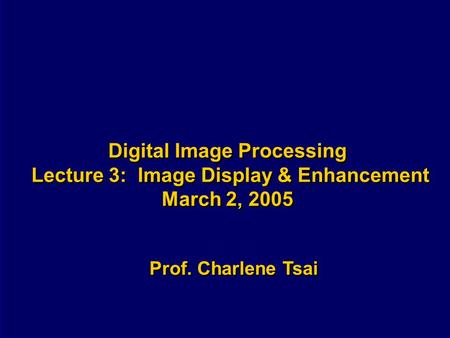 Digital Image Processing Lecture 3: Image Display & Enhancement March 2, 2005 Prof. Charlene Tsai.