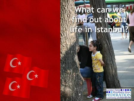 What can we find out about life in Istanbul?. Lesson 1 WHERE IS TURKEY? What do you already know about Turkey and Istanbul? What would you like to know?