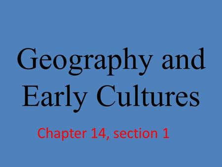 Geography and Early Cultures Chapter 14, section 1.