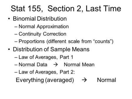 "Stat 155, Section 2, Last Time Binomial Distribution –Normal Approximation –Continuity Correction –Proportions (different scale from ""counts"") Distribution."