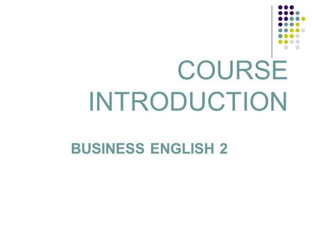 COURSE INTRODUCTION BUSINESS ENGLISH 2. Lecturer: BOGLARKA KISS KULENOVIĆ Office hours: Tuesday: 10:00 – 12:00 1 more hour to be set for meetings Room: