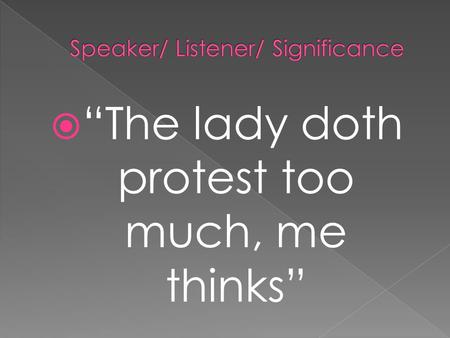 " ""The lady doth protest too much, me thinks"".  ""Thus conscience does make cowards of us all…"""
