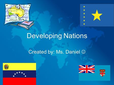 Developing Nations Created by: Ms. Daniel. 3 Stages of Economic Development 1. Agricultural 2.Manufacturing 3. Service Sector.
