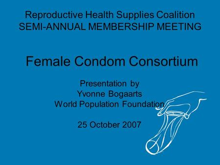 Female Condom Consortium Presentation by Yvonne Bogaarts World Population Foundation 25 October 2007 Reproductive Health Supplies Coalition SEMI-ANNUAL.