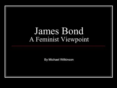 James Bond A Feminist Viewpoint By Michael Wilkinson.