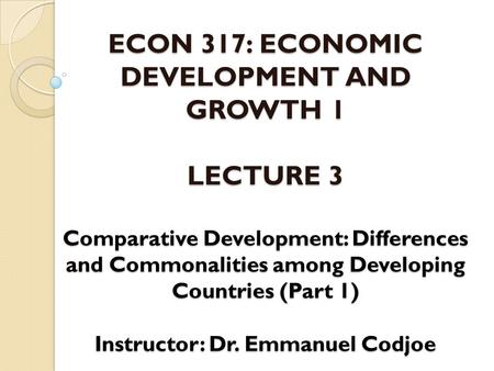 ECON 317: ECONOMIC DEVELOPMENT AND GROWTH 1 LECTURE 3 Comparative Development: Differences and Commonalities among Developing Countries (Part 1) Instructor: