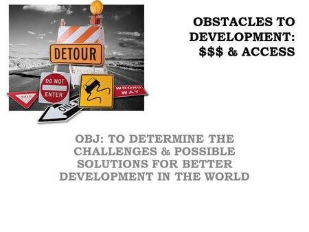 OBSTACLES TO DEVELOPMENT: $$$ & ACCESS OBJ: TO DETERMINE THE CHALLENGES & POSSIBLE SOLUTIONS FOR BETTER DEVELOPMENT IN THE WORLD.