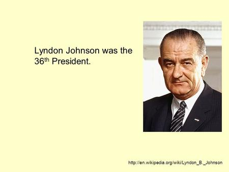 Lyndon Johnson was the 36 th President.