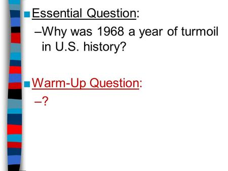 ■Essential Question: –Why was 1968 a year of turmoil in U.S. history? ■Warm-Up Question: –?