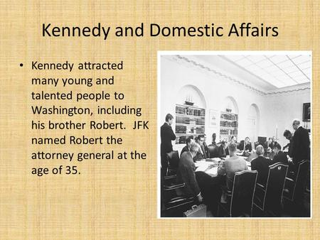 Kennedy and Domestic Affairs Kennedy attracted many young and talented people to Washington, including his brother Robert. JFK named Robert the attorney.