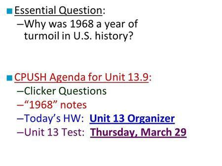 "■ Essential Question: – Why was 1968 a year of turmoil in U.S. history? ■ CPUSH Agenda for Unit 13.9: – Clicker Questions – ""1968"" notes – Today's HW:"