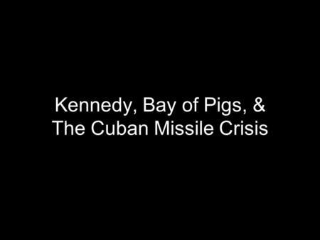 Kennedy, Bay of Pigs, & The Cuban Missile Crisis.