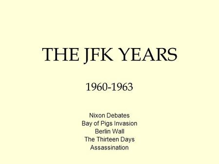 THE JFK YEARS 1960-1963 Nixon Debates Bay of Pigs Invasion Berlin Wall The Thirteen Days Assassination.