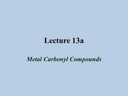 Lecture 13a Metal Carbonyl Compounds. Introduction The first metal carbonyl compound described was Ni(CO) 4 (Ludwig Mond, ~1890), which was used to refine.