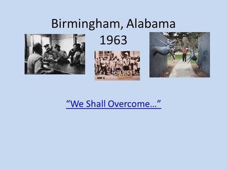 "Birmingham, Alabama 1963 ""We Shall Overcome…"". Birmingham, Alabama The most segregated city in America in 1963. The city had dozens of unsolved bombings."