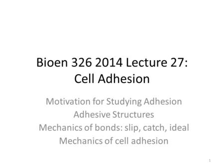 Bioen 326 2014 Lecture 27: Cell Adhesion Motivation for Studying Adhesion Adhesive Structures Mechanics of bonds: slip, catch, ideal Mechanics of cell.