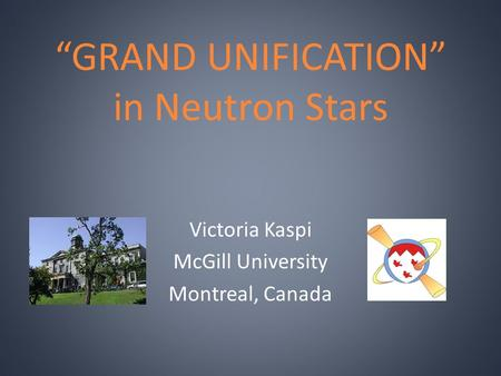 """GRAND UNIFICATION"" in Neutron Stars Victoria Kaspi McGill University Montreal, Canada."