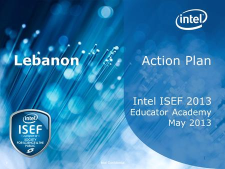 Intel ISEF 2011 – Educator Academy 1 Intel Confidential 11 Action Plan Intel ISEF 2013 Educator Academy May 2013 Lebanon.