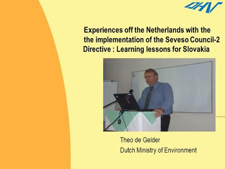 Experiences off the Netherlands with the the implementation of the Seveso Council-2 Directive : Learning lessons for Slovakia Theo de Gelder Dutch Ministry.