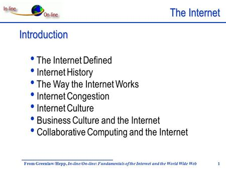 The Internet From Greenlaw/Hepp, In-line/On-line: Fundamentals of the Internet and the World Wide Web 1 Introduction The Internet Defined Internet History.