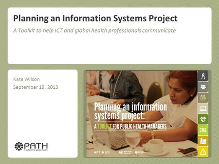 Planning an Information Systems Project A Toolkit to help ICT and global health professionals communicate Kate Wilson September 19, 2013.