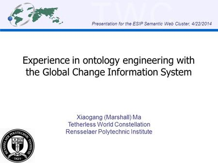 TWC Experience in ontology engineering with the Global Change Information System Xiaogang (Marshall) Ma Tetherless World Constellation Rensselaer Polytechnic.