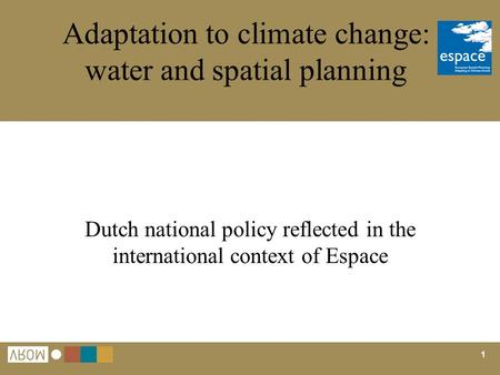1 Adaptation to climate change: water and spatial planning Dutch national policy reflected in the international context of Espace.